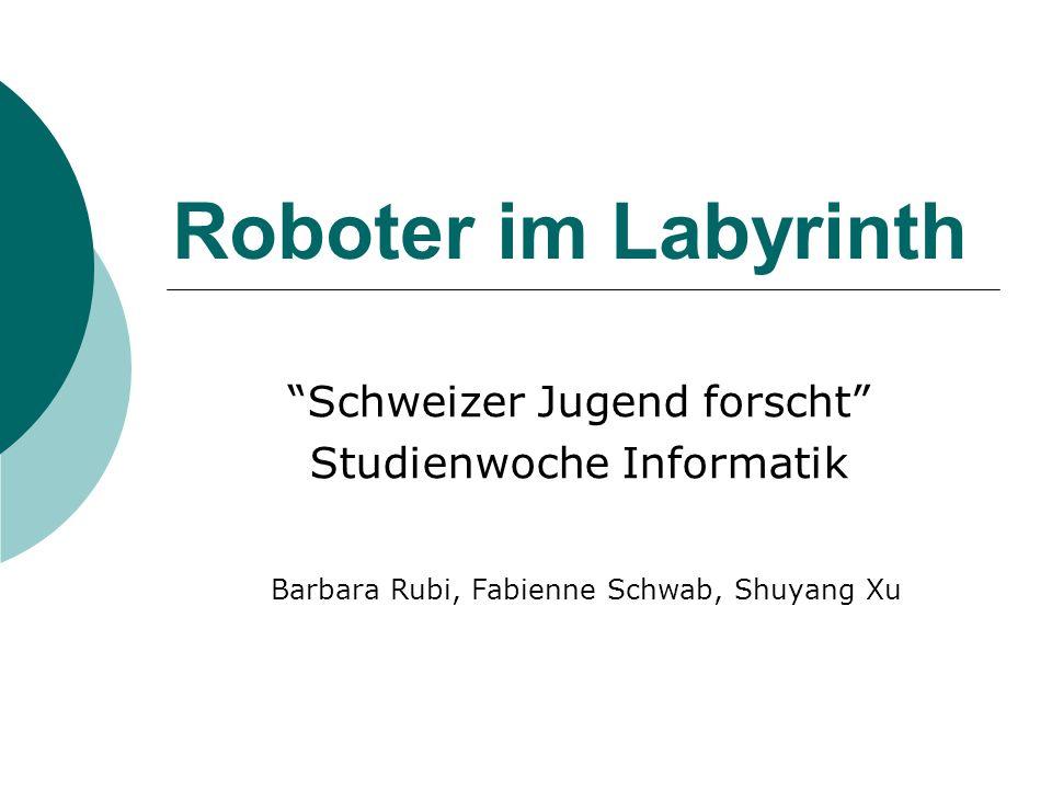 Roboter im Labyrinth Schweizer Jugend forscht Studienwoche Informatik Barbara Rubi, Fabienne Schwab, Shuyang Xu