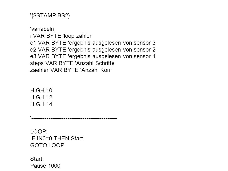 '{$STAMP BS2} 'variabeln i VAR BYTE 'loop zähler e1 VAR BYTE 'ergebnis ausgelesen von sensor 3 e2 VAR BYTE 'ergebnis ausgelesen von sensor 2 e3 VAR BY