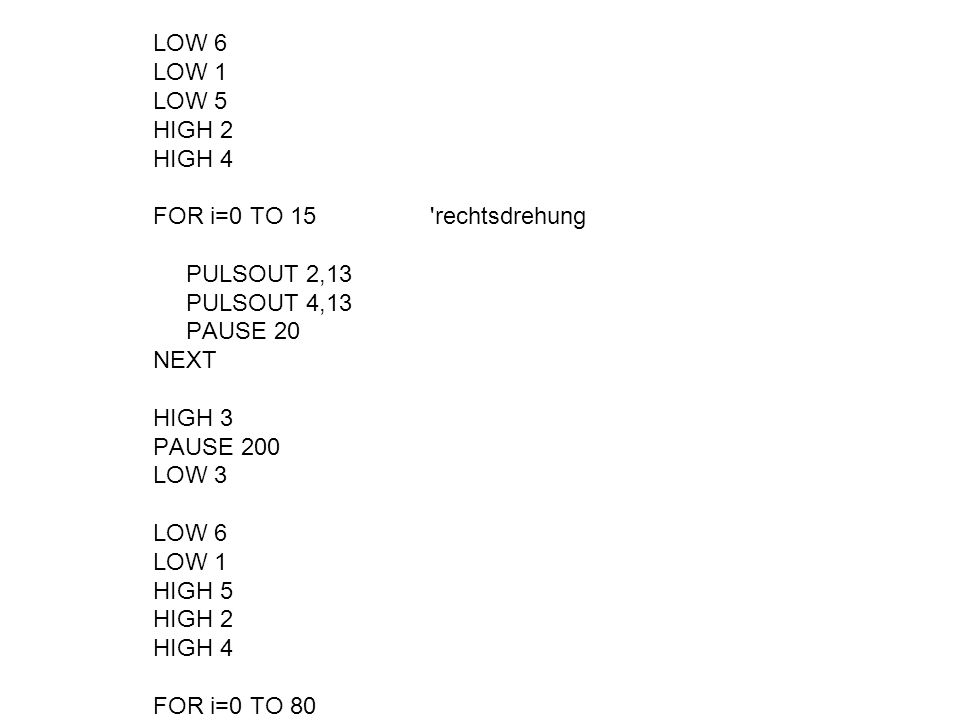 LOW 6 LOW 1 LOW 5 HIGH 2 HIGH 4 FOR i=0 TO 15 'rechtsdrehung PULSOUT 2,13 PULSOUT 4,13 PAUSE 20 NEXT HIGH 3 PAUSE 200 LOW 3 LOW 6 LOW 1 HIGH 5 HIGH 2