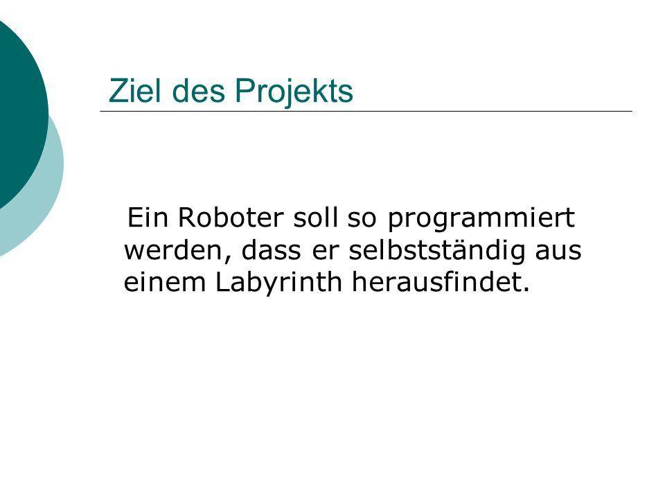 Ziel des Projekts Ein Roboter soll so programmiert werden, dass er selbstständig aus einem Labyrinth herausfindet.