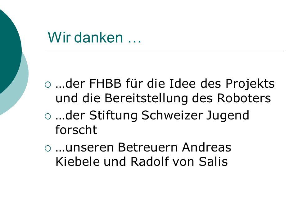 Wir danken … …der FHBB für die Idee des Projekts und die Bereitstellung des Roboters …der Stiftung Schweizer Jugend forscht …unseren Betreuern Andreas
