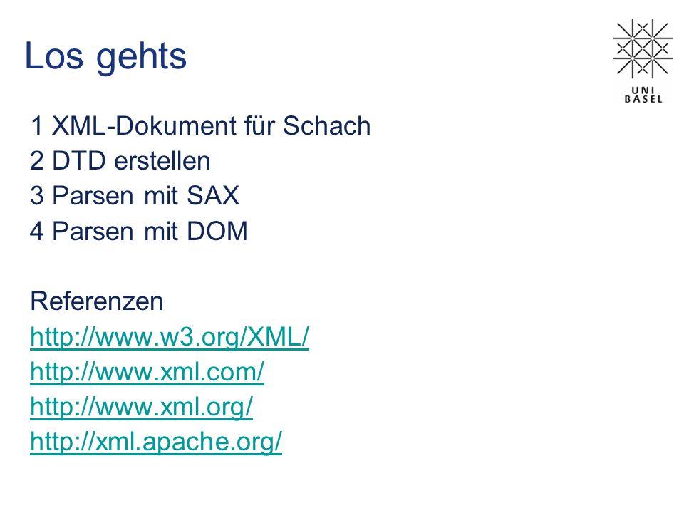 Los gehts 1 XML-Dokument für Schach 2 DTD erstellen 3 Parsen mit SAX 4 Parsen mit DOM Referenzen http://www.w3.org/XML/ http://www.xml.com/ http://www.xml.org/ http://xml.apache.org/