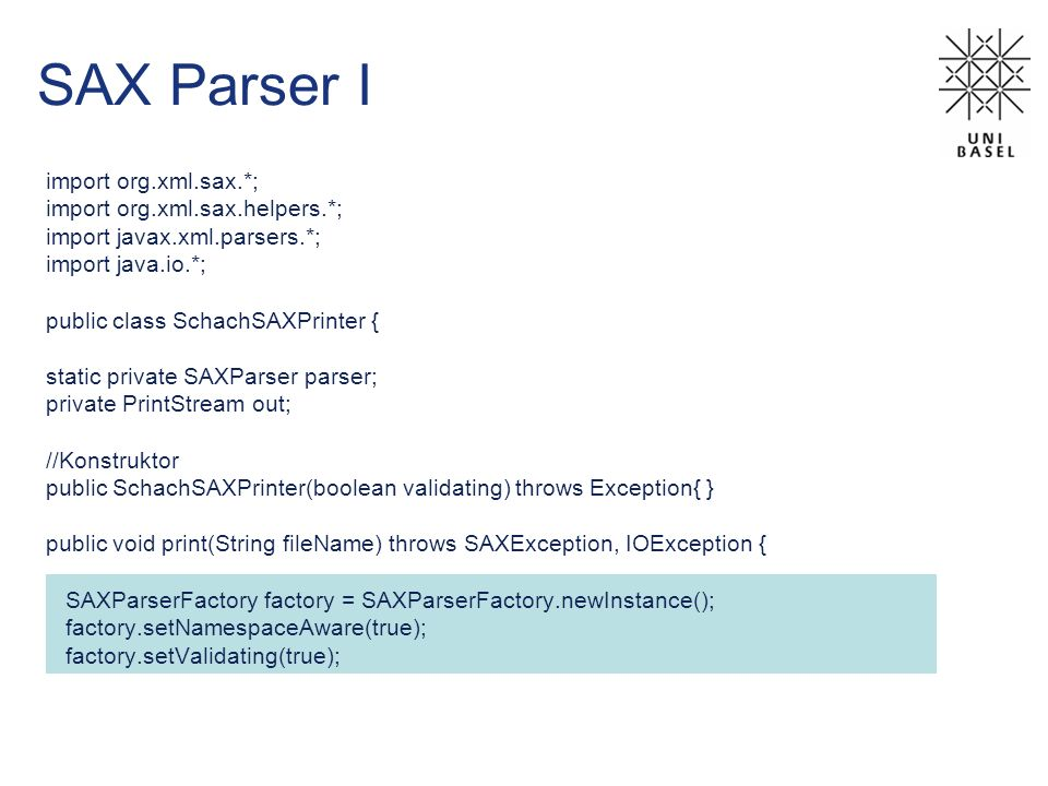 SAX Parser I import org.xml.sax.*; import org.xml.sax.helpers.*; import javax.xml.parsers.*; import java.io.*; public class SchachSAXPrinter { static private SAXParser parser; private PrintStream out; //Konstruktor public SchachSAXPrinter(boolean validating) throws Exception{ } public void print(String fileName) throws SAXException, IOException { SAXParserFactory factory = SAXParserFactory.newInstance(); factory.setNamespaceAware(true); factory.setValidating(true);