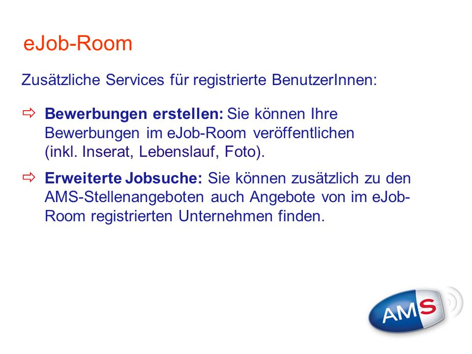 eJob-Room Zusätzliche Services für registrierte BenutzerInnen: Bewerbungen erstellen: Sie können Ihre Bewerbungen im eJob-Room veröffentlichen (inkl.