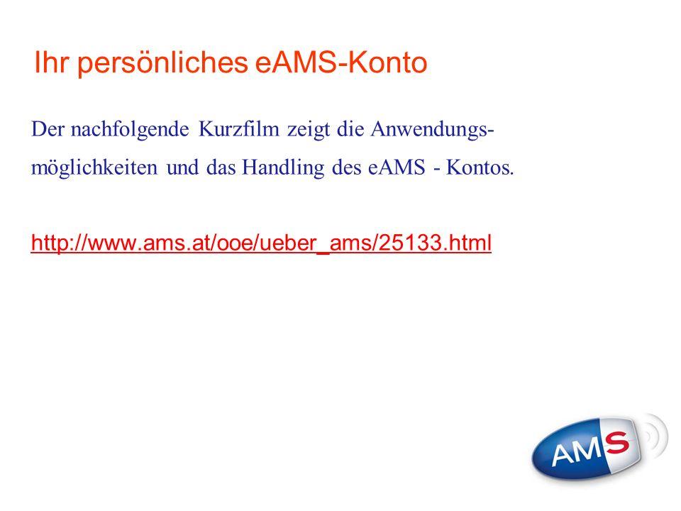 Ihr persönliches eAMS-Konto Der nachfolgende Kurzfilm zeigt die Anwendungs- möglichkeiten und das Handling des eAMS - Kontos. http://www.ams.at/ooe/ue