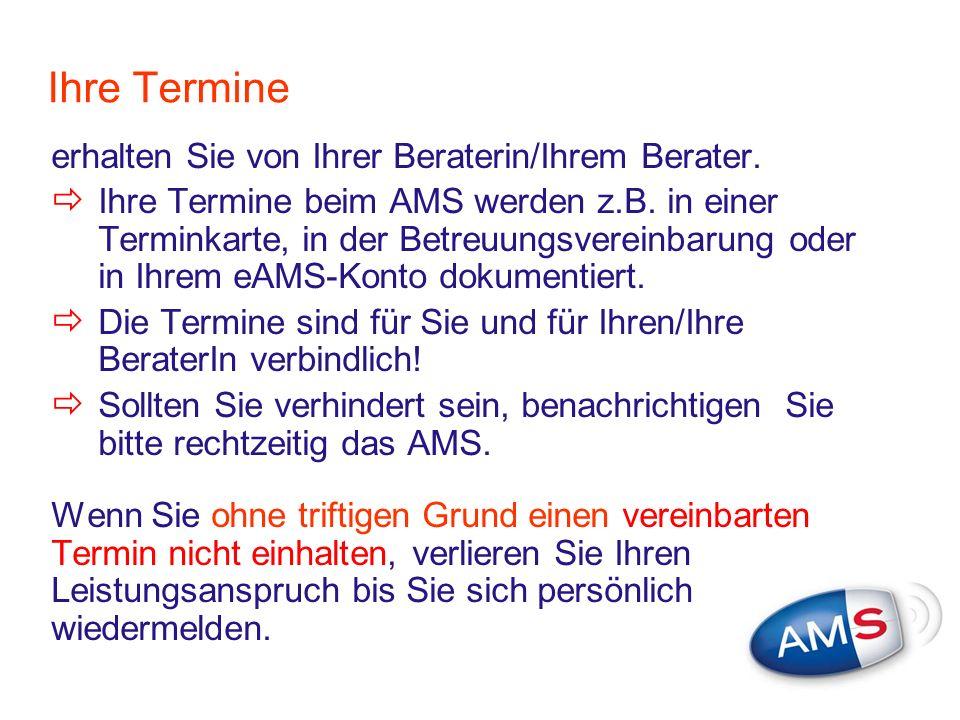 Ihre Termine erhalten Sie von Ihrer Beraterin/Ihrem Berater. Ihre Termine beim AMS werden z.B. in einer Terminkarte, in der Betreuungsvereinbarung ode