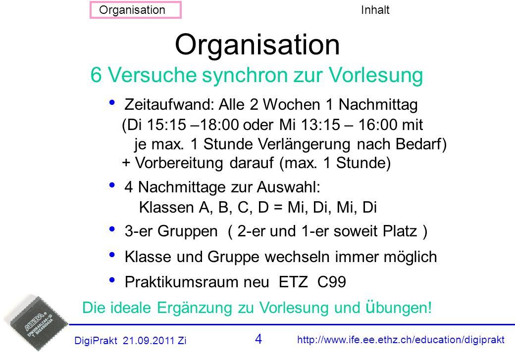 http://www.ife.ee.ethz.ch/education/digiprakt 4 OrganisationInhalt DigiPrakt 21.09.2011 Zi Zeitaufwand: Alle 2 Wochen 1 Nachmittag (Di 15:15 –18:00 oder Mi 13:15 – 16:00 mit je max.