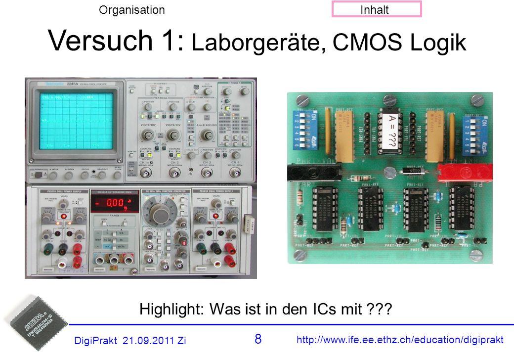 http://www.ife.ee.ethz.ch/education/digiprakt 8 OrganisationInhalt DigiPrakt 21.09.2011 Zi Versuch 1 Versuch 1: Laborgeräte, CMOS Logik Highlight: Was ist in den ICs mit ???