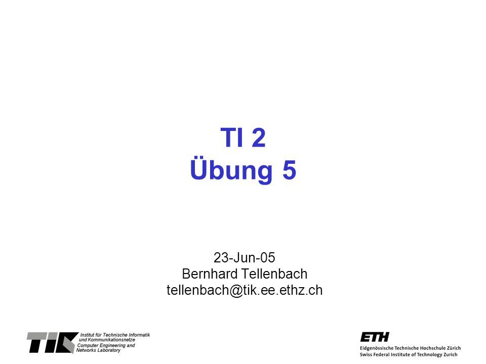 TI 2 Übung 5 23-Jun-05 Bernhard Tellenbach tellenbach@tik.ee.ethz.ch