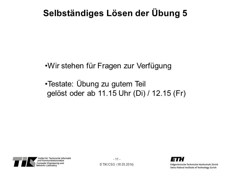 - 11 - © TIK/CSG (18.05.2014) Selbständiges Lösen der Übung 5 Wir stehen für Fragen zur Verfügung Testate: Übung zu gutem Teil gelöst oder ab 11.15 Uhr (Di) / 12.15 (Fr)