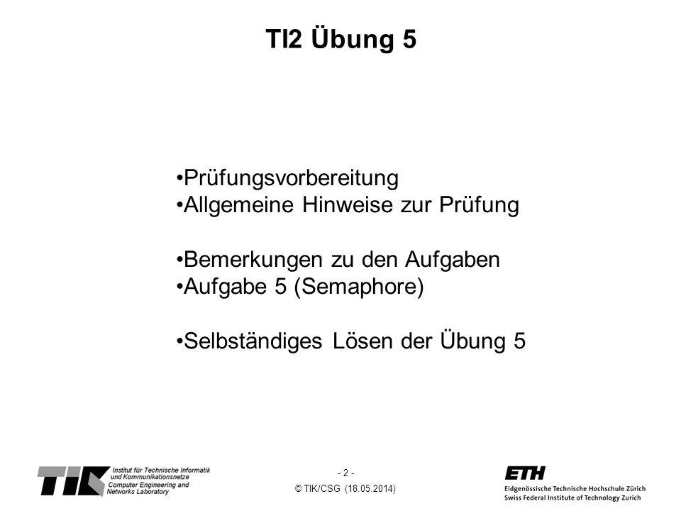 - 3 - © TIK/CSG (18.05.2014) Prüfungsvorbereitung Begriffe/Konzepte kennen Nachschlagen erlaubt, kostet aber zu viel Zeit Topsy Aufrufe aus den Übungen kennen Learning by doing, es gibt viele alte TI Prüfungen.