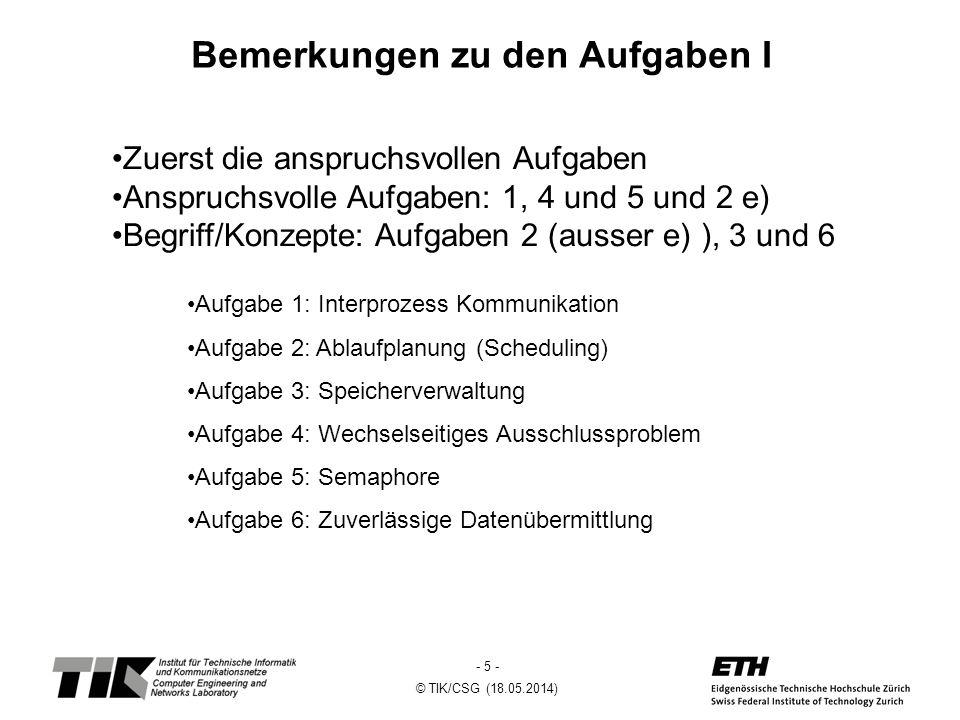- 6 - © TIK/CSG (18.05.2014) Bemerkungen zu den Aufgaben II Auf den ersten Blick schwierige Aufgaben sind beim genauerer Betrachtung oft einfach Bspl: Aufgabe 5 (Semaphore) Es gibt einen einfacheren Ansatz als der als Hinweis angagebene.