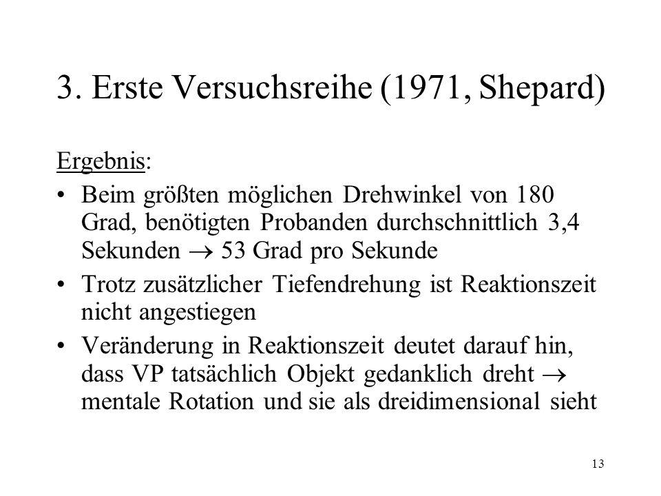 13 3. Erste Versuchsreihe (1971, Shepard) Ergebnis: Beim größten möglichen Drehwinkel von 180 Grad, benötigten Probanden durchschnittlich 3,4 Sekunden