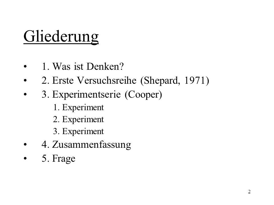 2 Gliederung 1. Was ist Denken? 2. Erste Versuchsreihe (Shepard, 1971) 3. Experimentserie (Cooper) 1. Experiment 2. Experiment 3. Experiment 4. Zusamm