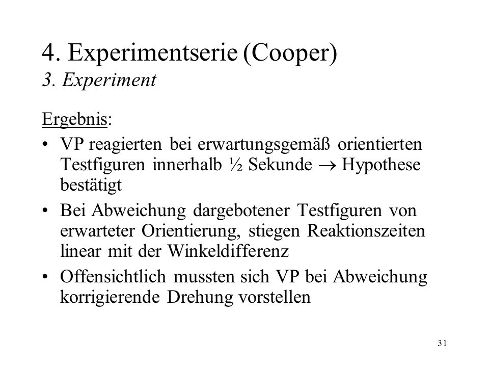 31 4. Experimentserie (Cooper) 3. Experiment Ergebnis: VP reagierten bei erwartungsgemäß orientierten Testfiguren innerhalb ½ Sekunde Hypothese bestät