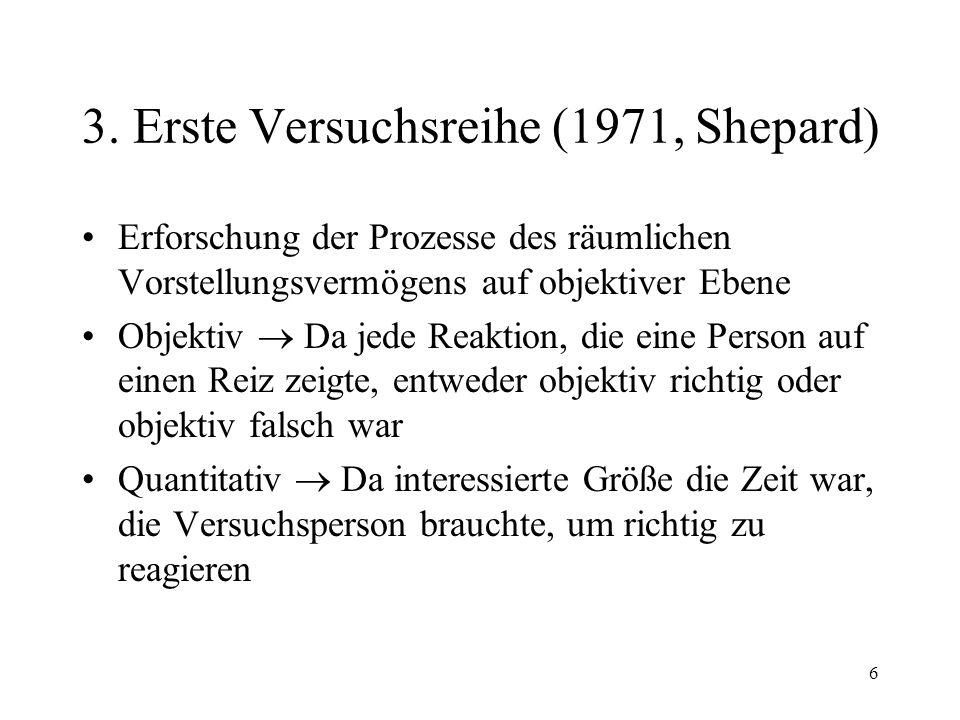 6 3. Erste Versuchsreihe (1971, Shepard) Erforschung der Prozesse des räumlichen Vorstellungsvermögens auf objektiver Ebene Objektiv Da jede Reaktion,