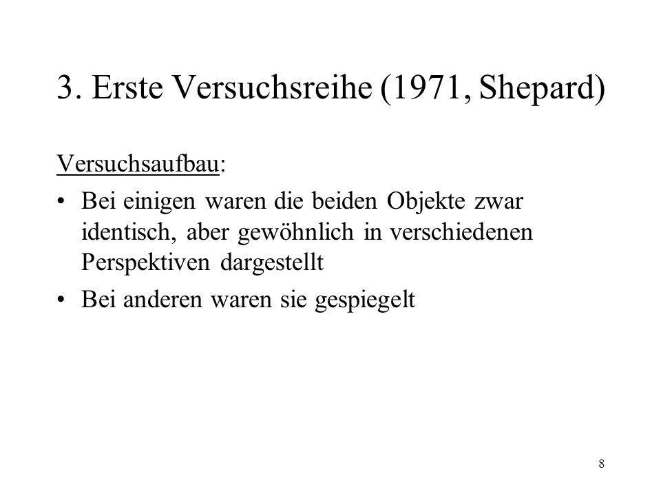 8 3. Erste Versuchsreihe (1971, Shepard) Versuchsaufbau: Bei einigen waren die beiden Objekte zwar identisch, aber gewöhnlich in verschiedenen Perspek