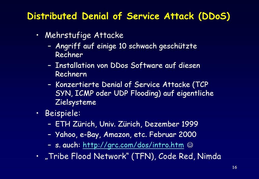 16 Distributed Denial of Service Attack (DDoS) Mehrstufige Attacke –Angriff auf einige 10 schwach geschützte Rechner –Installation von DDos Software a