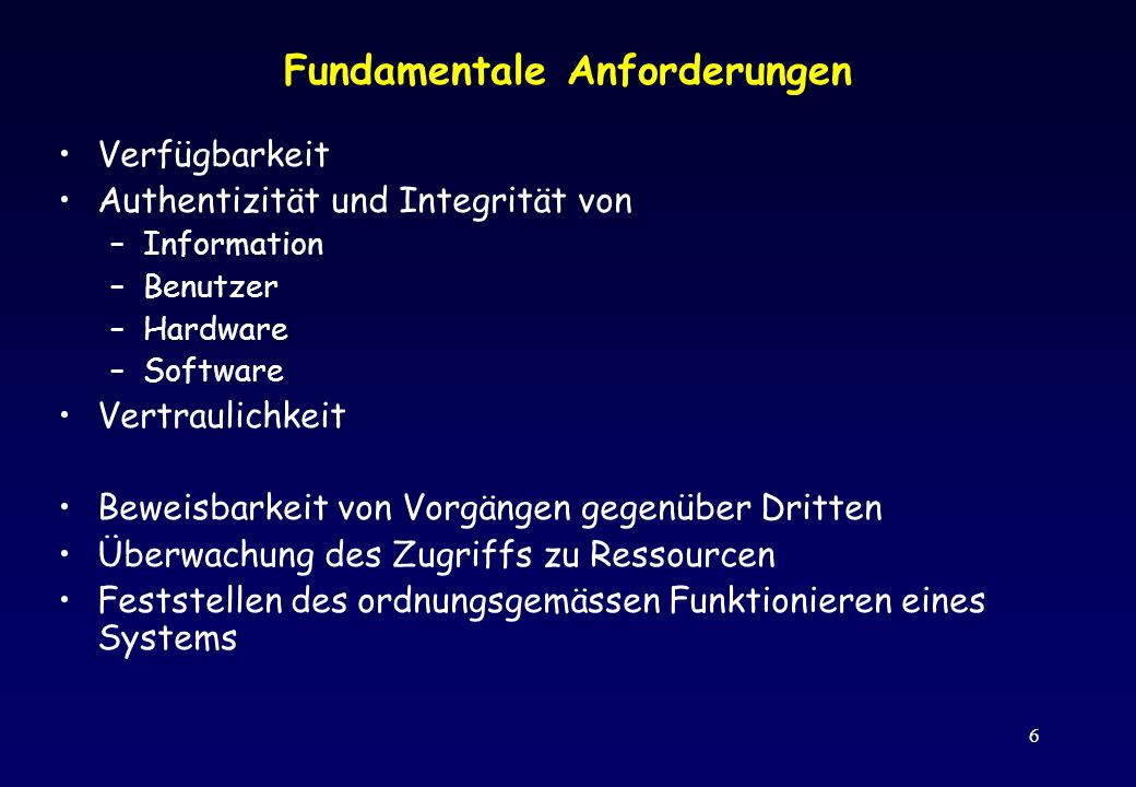6 Fundamentale Anforderungen Verfügbarkeit Authentizität und Integrität von –Information –Benutzer –Hardware –Software Vertraulichkeit Beweisbarkeit v