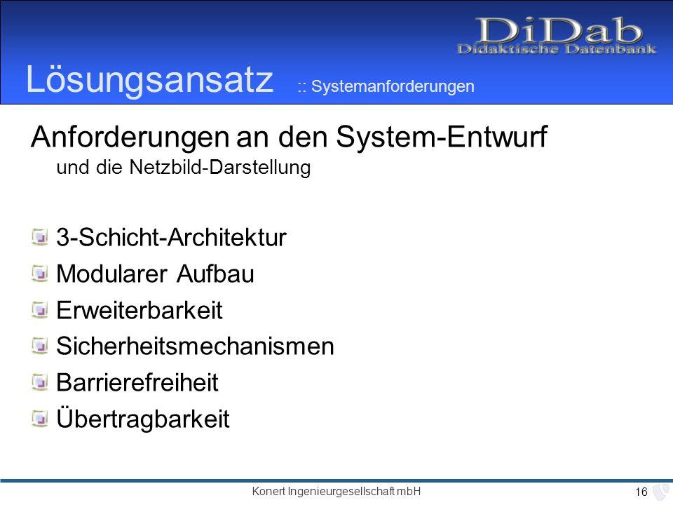 Konert Ingenieurgesellschaft mbH 16 Lösungsansatz :: Systemanforderungen Anforderungen an den System-Entwurf und die Netzbild-Darstellung 3-Schicht-Architektur Modularer Aufbau Erweiterbarkeit Sicherheitsmechanismen Barrierefreiheit Übertragbarkeit