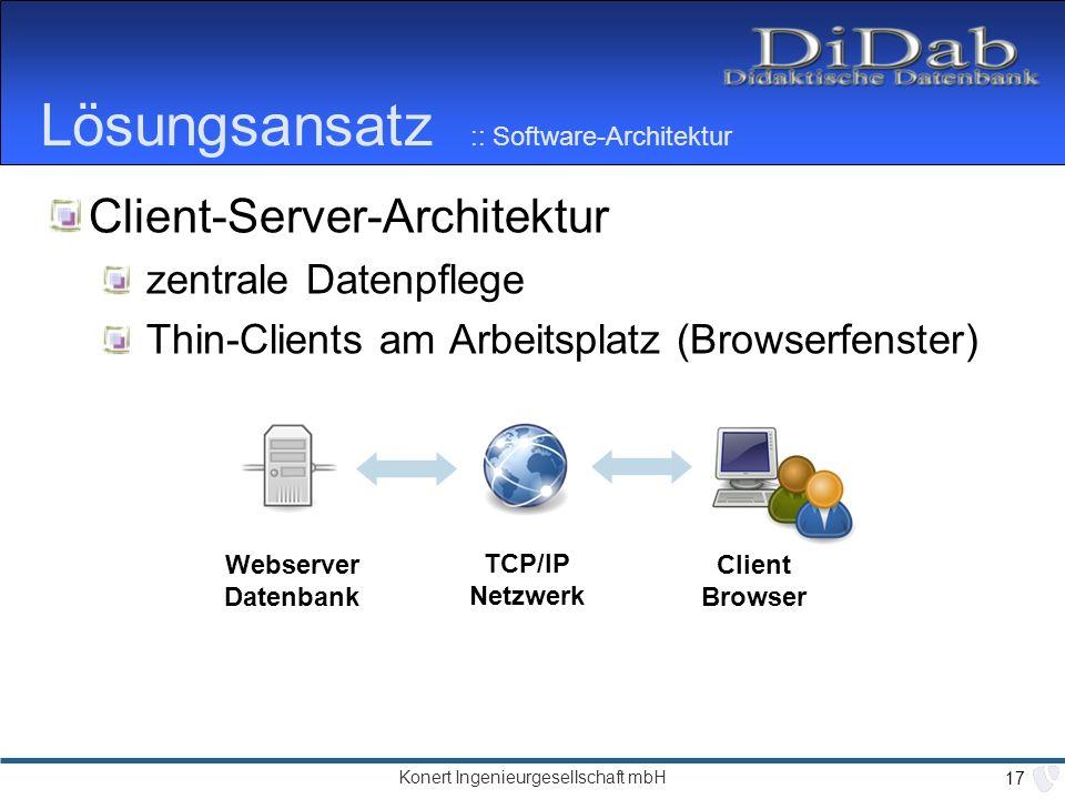 Konert Ingenieurgesellschaft mbH 17 Lösungsansatz :: Software-Architektur Client-Server-Architektur zentrale Datenpflege Thin-Clients am Arbeitsplatz (Browserfenster) Webserver Datenbank TCP/IP Netzwerk Client Browser