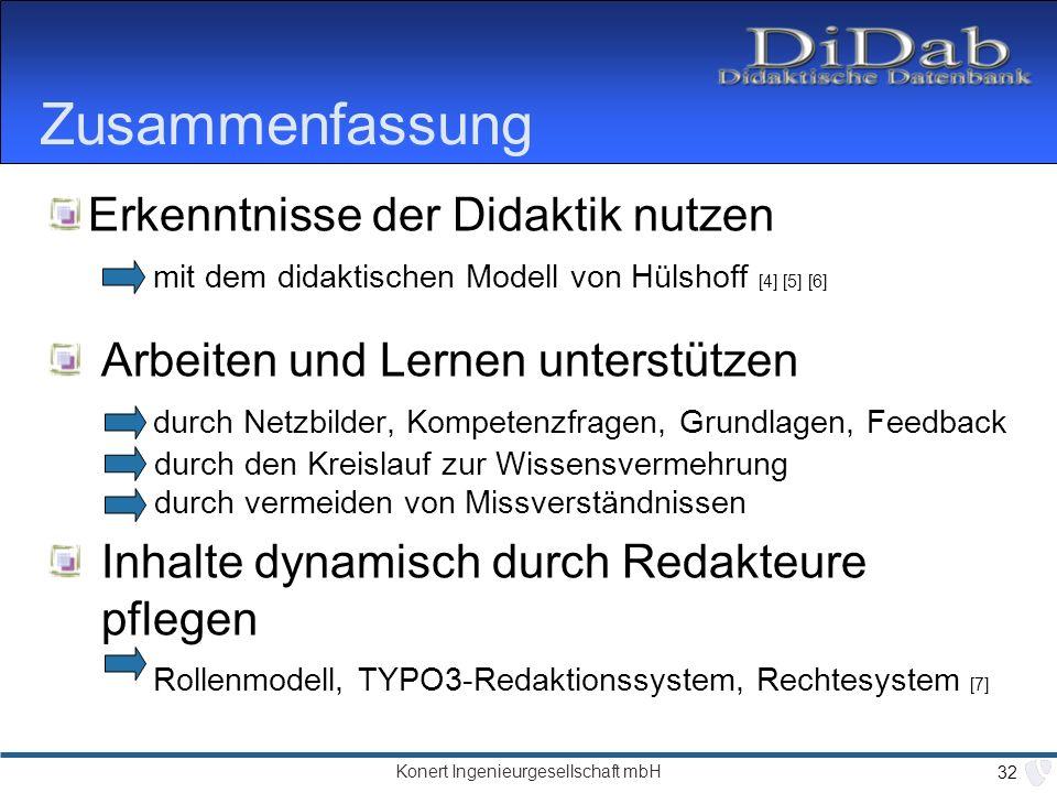 Konert Ingenieurgesellschaft mbH 32 Zusammenfassung Erkenntnisse der Didaktik nutzen mit dem didaktischen Modell von Hülshoff [4] [5] [6] Arbeiten und Lernen unterstützen durch Netzbilder, Kompetenzfragen, Grundlagen, Feedback durch den Kreislauf zur Wissensvermehrung durch vermeiden von Missverständnissen Inhalte dynamisch durch Redakteure pflegen Rollenmodell, TYPO3-Redaktionssystem, Rechtesystem [7]