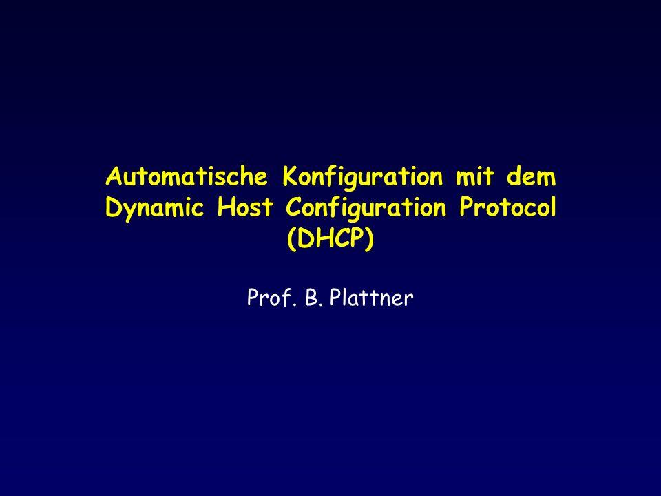 Automatische Konfiguration mit dem Dynamic Host Configuration Protocol (DHCP) Prof. B. Plattner
