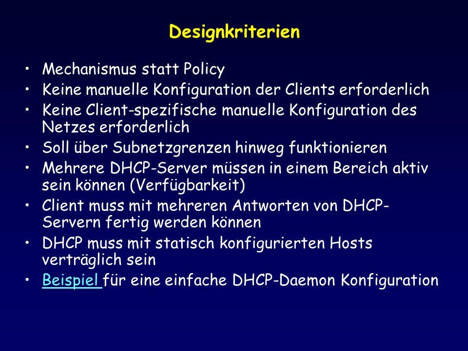 Designkriterien Mechanismus statt Policy Keine manuelle Konfiguration der Clients erforderlich Keine Client-spezifische manuelle Konfiguration des Netzes erforderlich Soll über Subnetzgrenzen hinweg funktionieren Mehrere DHCP-Server müssen in einem Bereich aktiv sein können (Verfügbarkeit) Client muss mit mehreren Antworten von DHCP- Servern fertig werden können DHCP muss mit statisch konfigurierten Hosts verträglich sein Beispiel für eine einfache DHCP-Daemon KonfigurationBeispiel