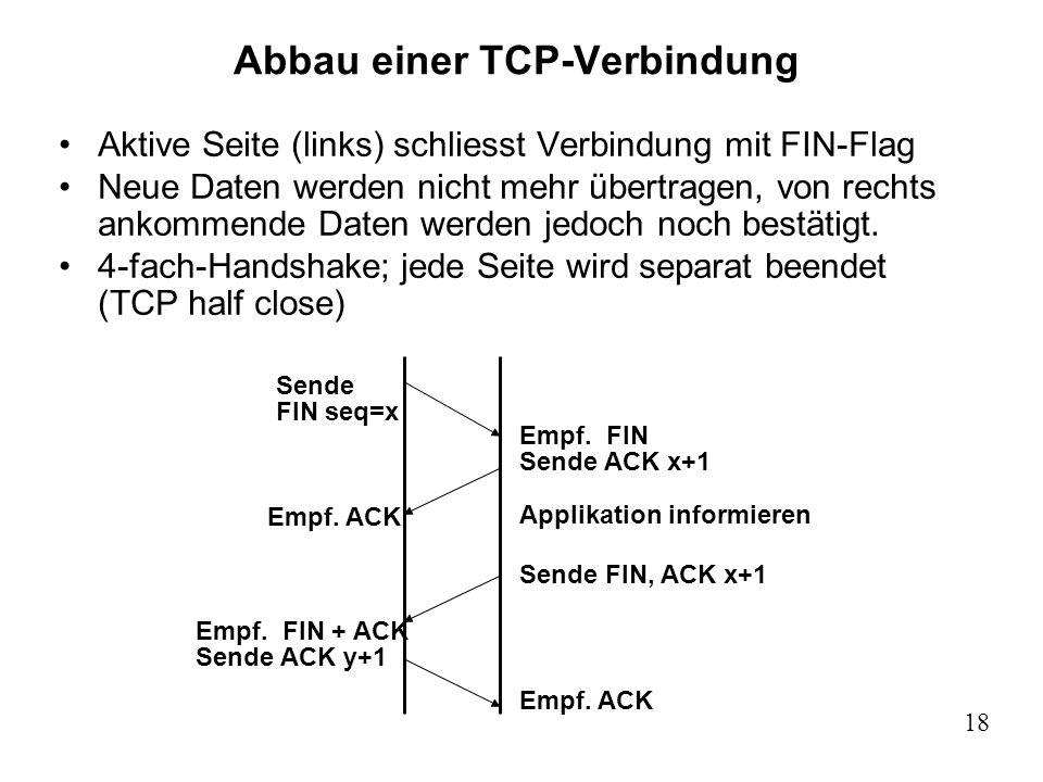 18 Abbau einer TCP-Verbindung Aktive Seite (links) schliesst Verbindung mit FIN-Flag Neue Daten werden nicht mehr übertragen, von rechts ankommende Da
