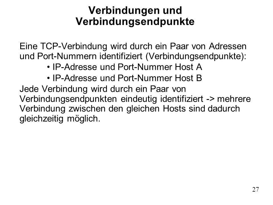 27 Verbindungen und Verbindungsendpunkte Eine TCP-Verbindung wird durch ein Paar von Adressen und Port-Nummern identifiziert (Verbindungsendpunkte): I