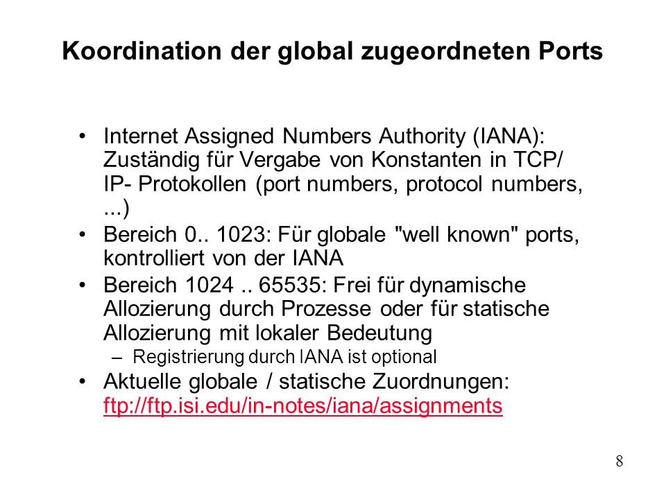 9 Well-known port numbers: /etc/services (Auszug) # Note that it is presently the policy of IANA to assign a single well-known # port number for both TCP and UDP; hence, most entries here have two entries # even if the protocol doesn t support UDP operations.