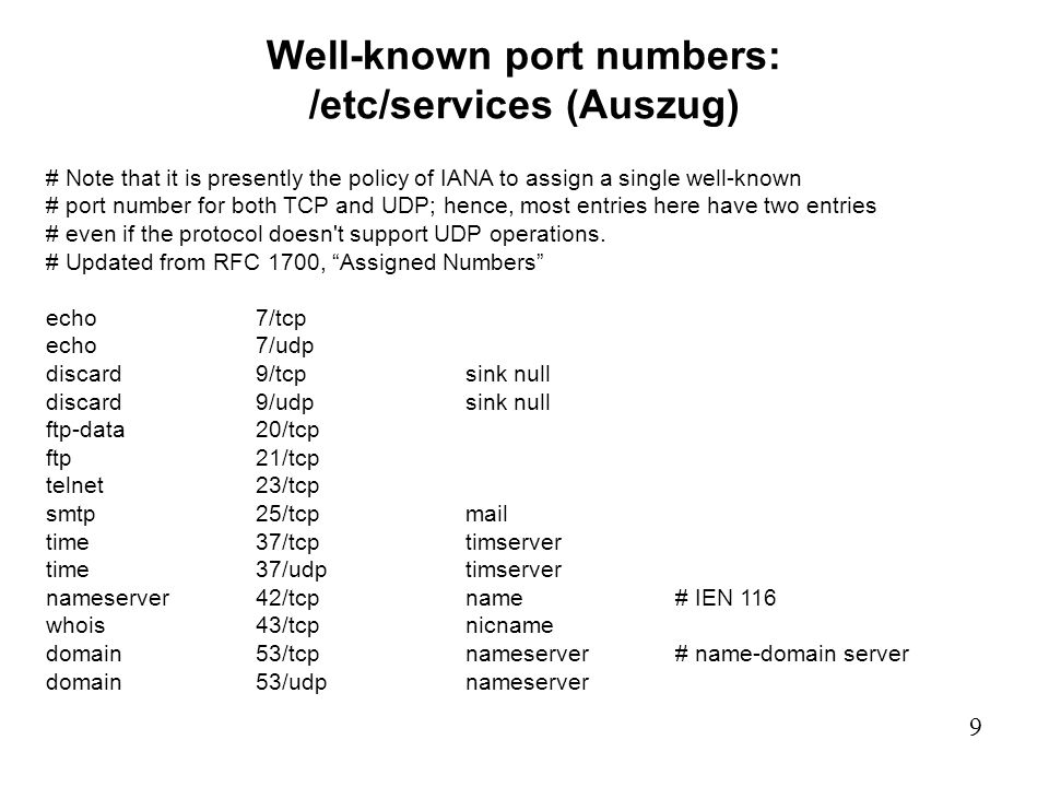 9 Well-known port numbers: /etc/services (Auszug) # Note that it is presently the policy of IANA to assign a single well-known # port number for both