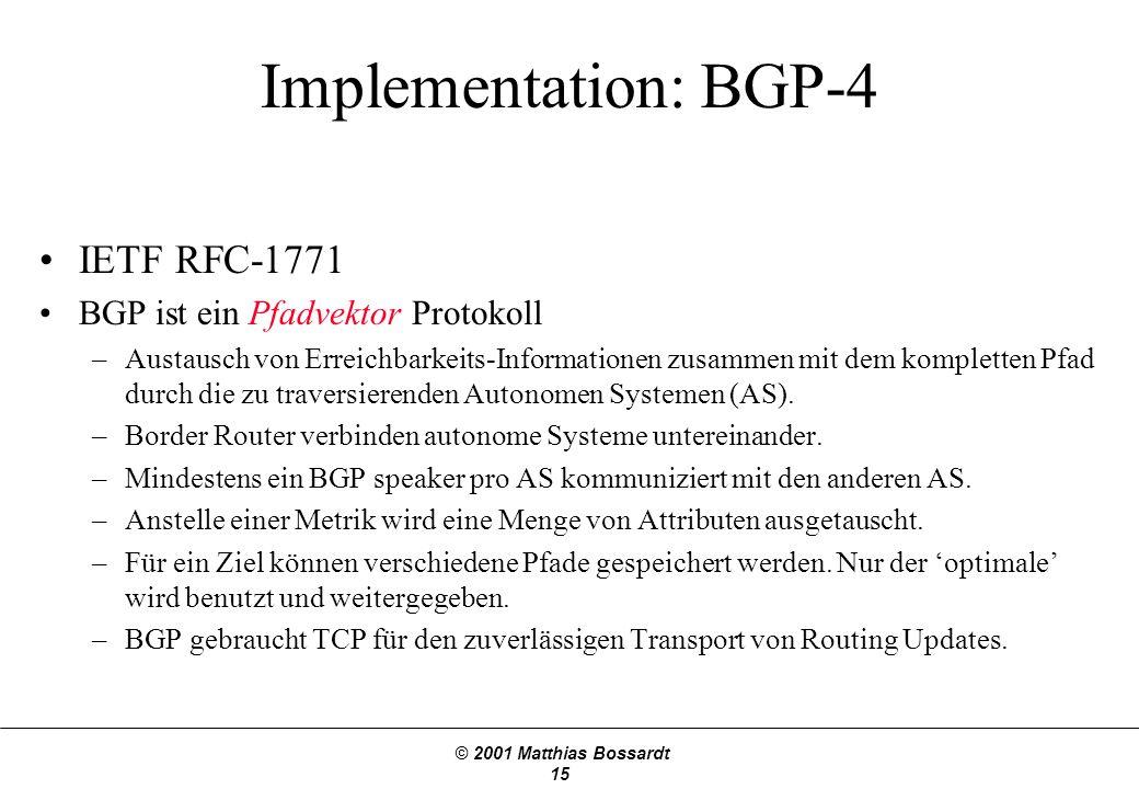 © 2001 Matthias Bossardt 15 Implementation: BGP-4 IETF RFC-1771 BGP ist ein Pfadvektor Protokoll –Austausch von Erreichbarkeits-Informationen zusammen mit dem kompletten Pfad durch die zu traversierenden Autonomen Systemen (AS).