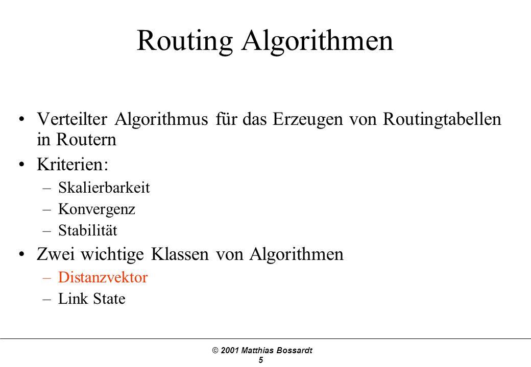 © 2001 Matthias Bossardt 6 Distanzvektor Routing Jeder Router sendet einen Vektor mit den kürzesten Distanzen zu allen erreichbaren Netzadressen an seine Nachbarn.