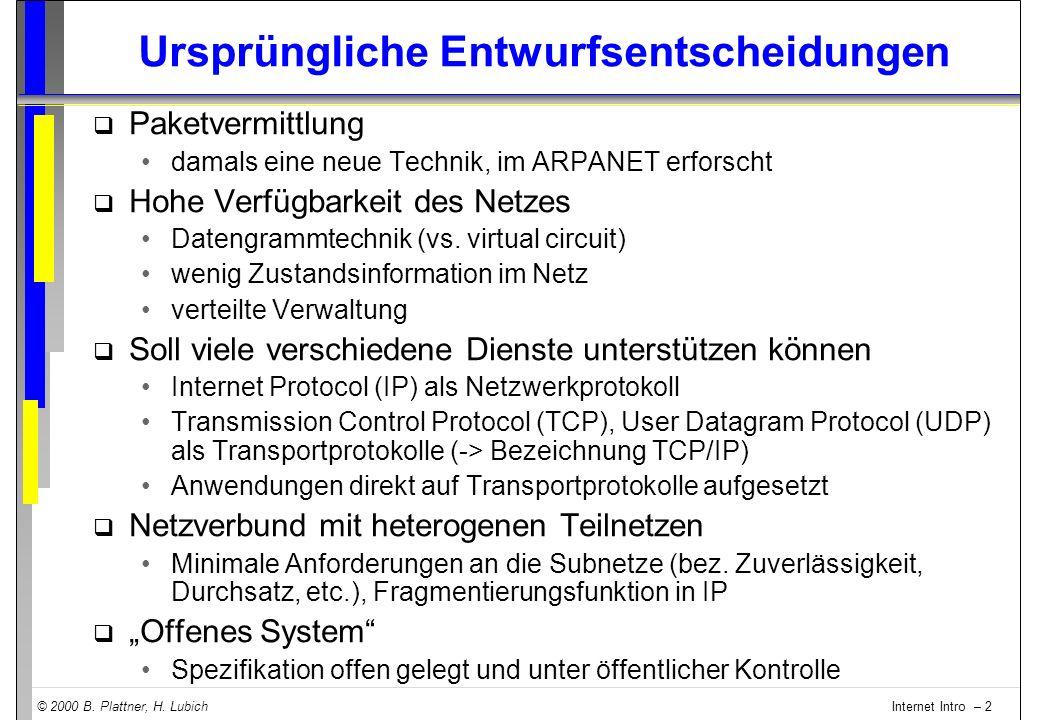© 2000 B. Plattner, H. Lubich Internet Intro – 2 Ursprüngliche Entwurfsentscheidungen q Paketvermittlung damals eine neue Technik, im ARPANET erforsch