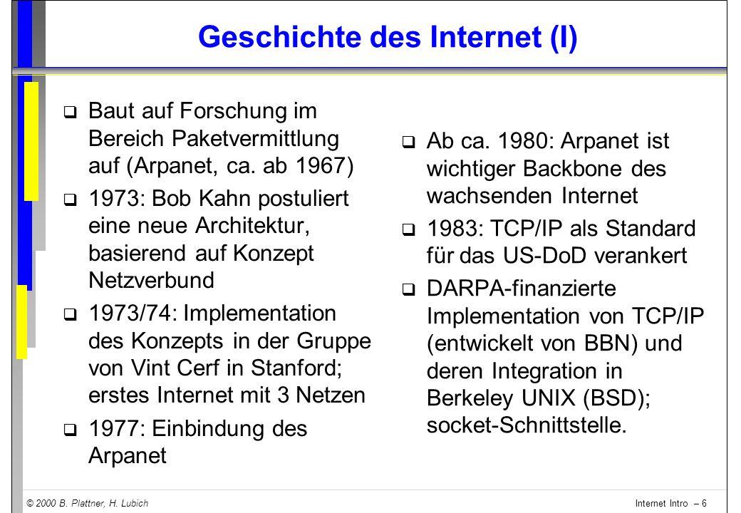 © 2000 B. Plattner, H. Lubich Internet Intro – 6 Geschichte des Internet (I) q Baut auf Forschung im Bereich Paketvermittlung auf (Arpanet, ca. ab 196