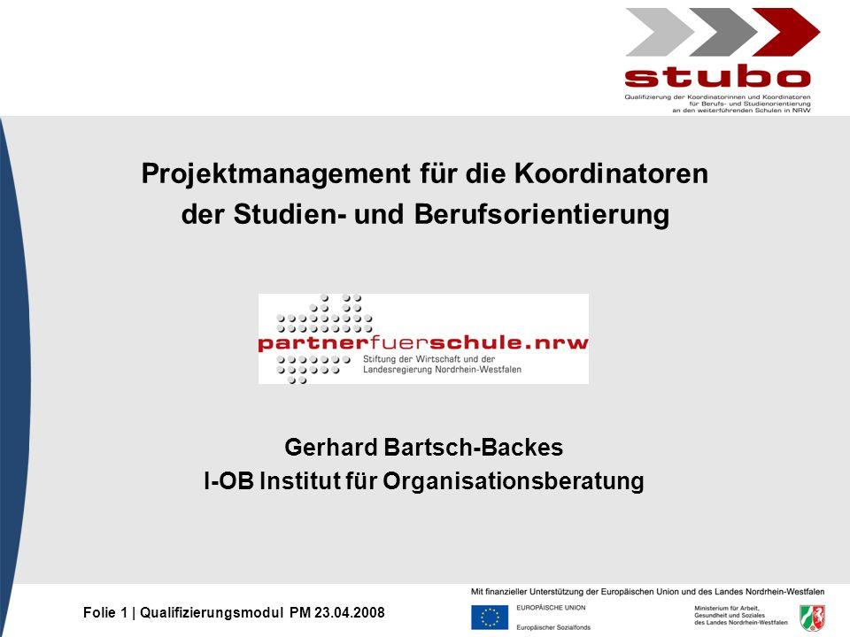 Folie 1 | Qualifizierungsmodul PM 23.04.2008 Projektmanagement für die Koordinatoren der Studien- und Berufsorientierung Gerhard Bartsch-Backes I-OB I