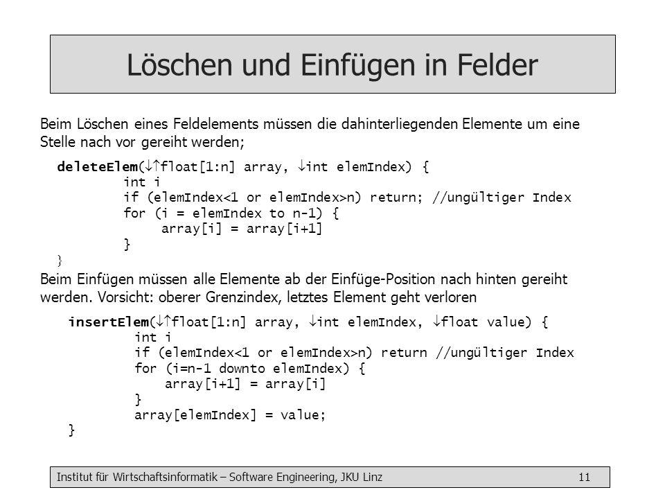 Institut für Wirtschaftsinformatik – Software Engineering, JKU Linz 11 Löschen und Einfügen in Felder deleteElem( float[1:n] array, int elemIndex) { int i if (elemIndex n) return; //ungültiger Index for (i = elemIndex to n-1) { array[i] = array[i+1] } Beim Löschen eines Feldelements müssen die dahinterliegenden Elemente um eine Stelle nach vor gereiht werden; insertElem( float[1:n] array, int elemIndex, float value) { int i if (elemIndex n) return //ungültiger Index for (i=n-1 downto elemIndex) { array[i+1] = array[i] } array[elemIndex] = value; } Beim Einfügen müssen alle Elemente ab der Einfüge-Position nach hinten gereiht werden.