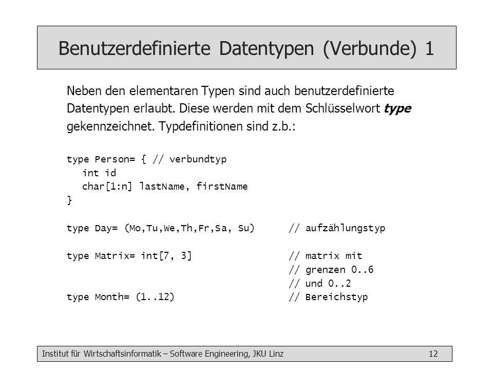 Institut für Wirtschaftsinformatik – Software Engineering, JKU Linz 12 Benutzerdefinierte Datentypen (Verbunde) 1 Neben den elementaren Typen sind auch benutzerdefinierte Datentypen erlaubt.