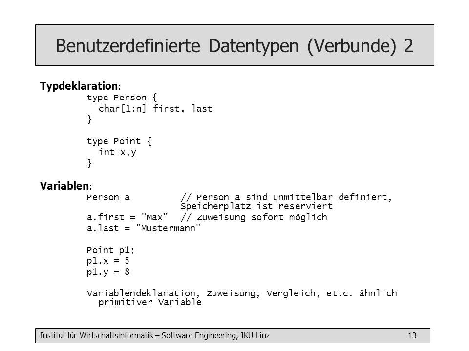 Institut für Wirtschaftsinformatik – Software Engineering, JKU Linz 13 Benutzerdefinierte Datentypen (Verbunde) 2 Typdeklaration : type Person { char[1:n] first, last } type Point { int x,y } Variablen : Person a // Person a sind unmittelbar definiert, Speicherplatz ist reserviert a.first = Max // Zuweisung sofort möglich a.last = Mustermann Point p1; p1.x = 5 p1.y = 8 Variablendeklaration, Zuweisung, Vergleich, et.c.