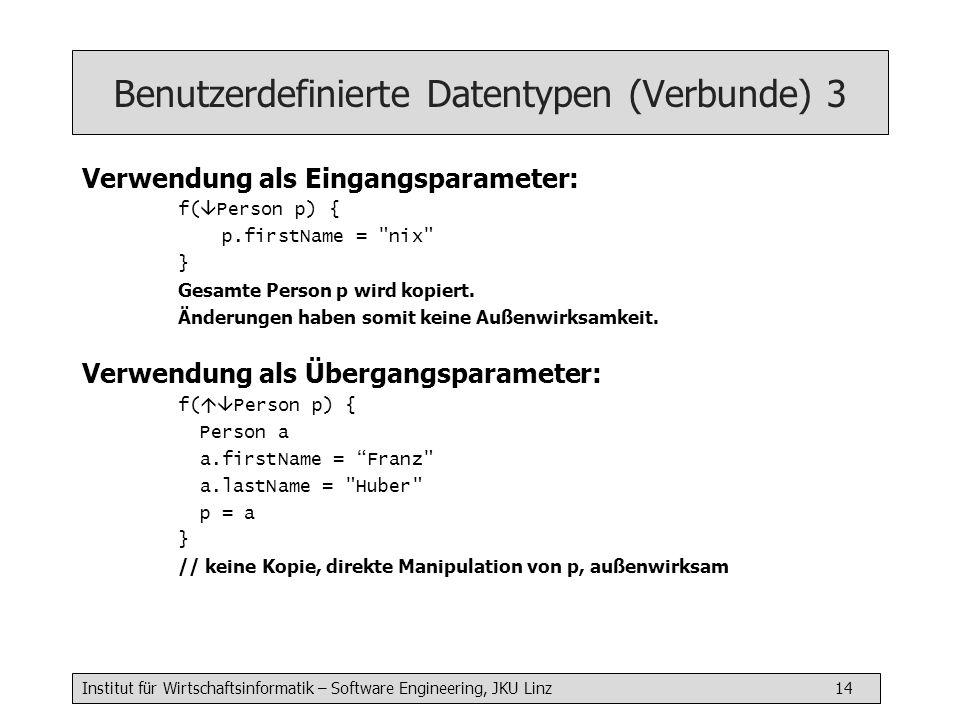 Institut für Wirtschaftsinformatik – Software Engineering, JKU Linz 14 Benutzerdefinierte Datentypen (Verbunde) 3 Verwendung als Eingangsparameter: f( Person p) { p.firstName = nix } Gesamte Person p wird kopiert.