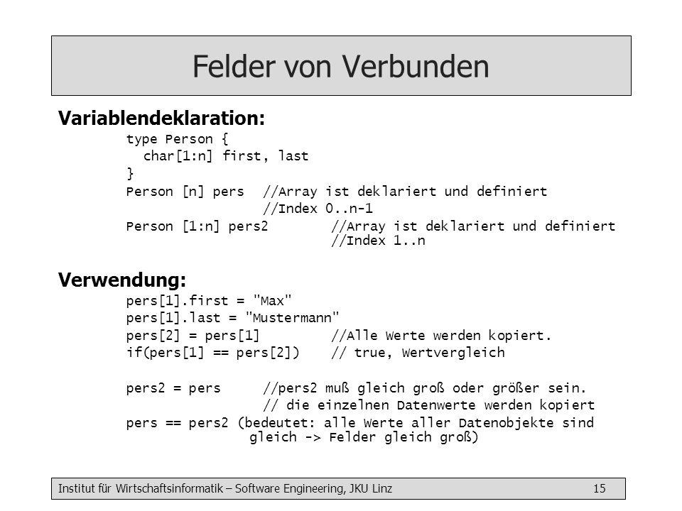 Institut für Wirtschaftsinformatik – Software Engineering, JKU Linz 15 Felder von Verbunden Variablendeklaration: type Person { char[1:n] first, last } Person [n] pers //Array ist deklariert und definiert //Index 0..n-1 Person [1:n] pers2 //Array ist deklariert und definiert //Index 1..n Verwendung: pers[1].first = Max pers[1].last = Mustermann pers[2] = pers[1] //Alle Werte werden kopiert.