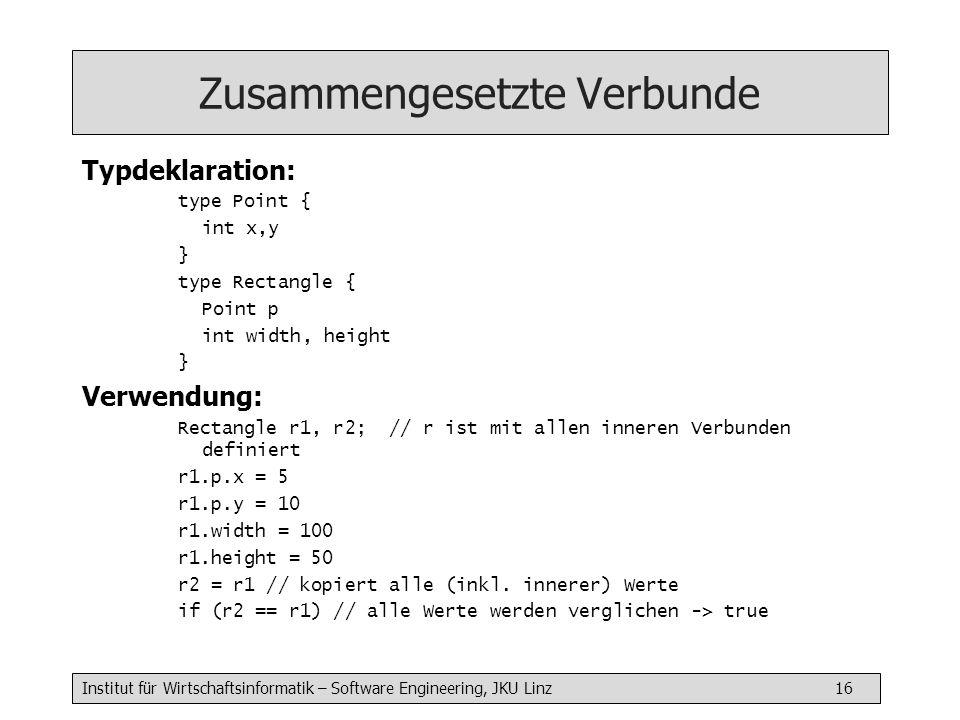 Institut für Wirtschaftsinformatik – Software Engineering, JKU Linz 16 Zusammengesetzte Verbunde Typdeklaration: type Point { int x,y } type Rectangle { Point p int width, height } Verwendung: Rectangle r1, r2; // r ist mit allen inneren Verbunden definiert r1.p.x = 5 r1.p.y = 10 r1.width = 100 r1.height = 50 r2 = r1 // kopiert alle (inkl.