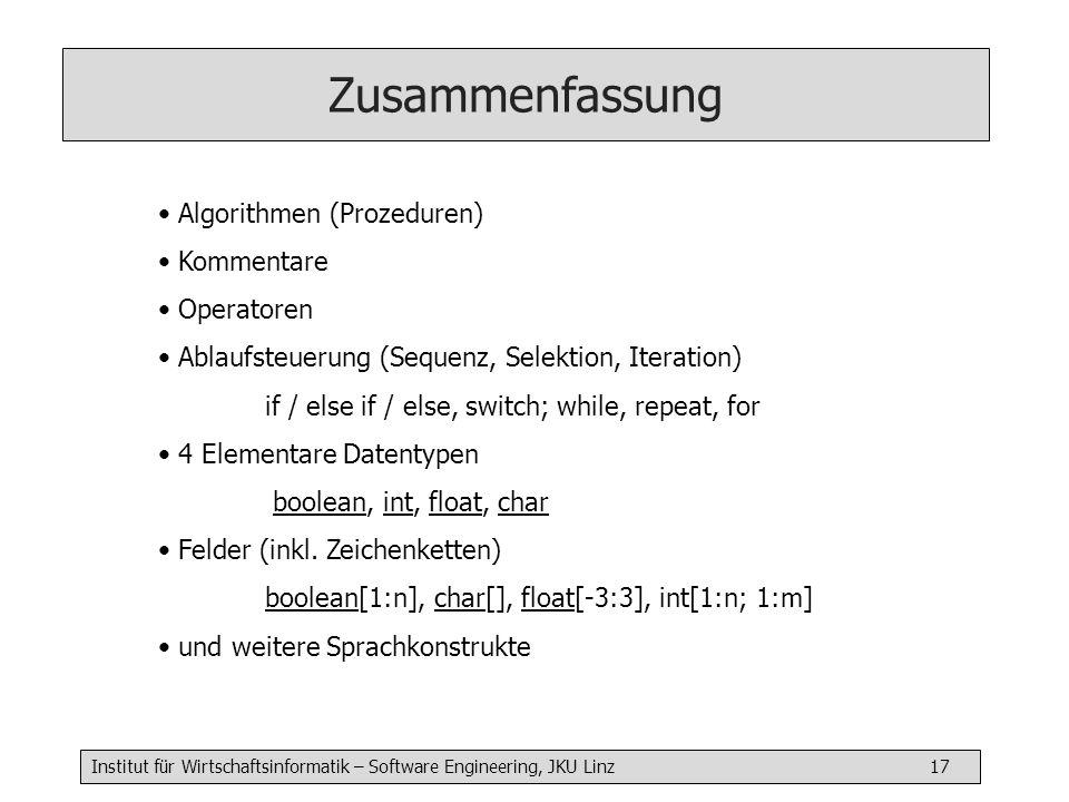 Institut für Wirtschaftsinformatik – Software Engineering, JKU Linz 17 Rückblick Zusammenfassung Algorithmen (Prozeduren) Kommentare Operatoren Ablauf