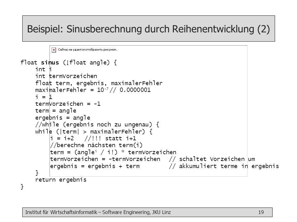 Institut für Wirtschaftsinformatik – Software Engineering, JKU Linz 19 Beispiel: Sinusberechnung durch Reihenentwicklung (2) float sinus (float angle) { int i int termVorzeichen float term, ergebnis, maximalerFehler maximalerFehler = 10 -7 // 0.0000001 i = 1 termVorzeichen = -1 term = angle ergebnis = angle //while (ergebnis noch zu ungenau) { while (|term| > maximalerFehler) { i = i+2 //!!.