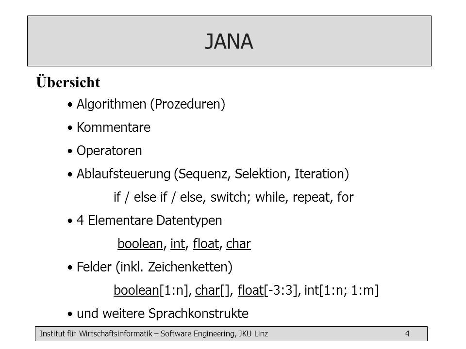 Institut für Wirtschaftsinformatik – Software Engineering, JKU Linz 4 Jana JANA Übersicht Algorithmen (Prozeduren) Kommentare Operatoren Ablaufsteuerung (Sequenz, Selektion, Iteration) if / else if / else, switch; while, repeat, for 4 Elementare Datentypen boolean, int, float, char Felder (inkl.