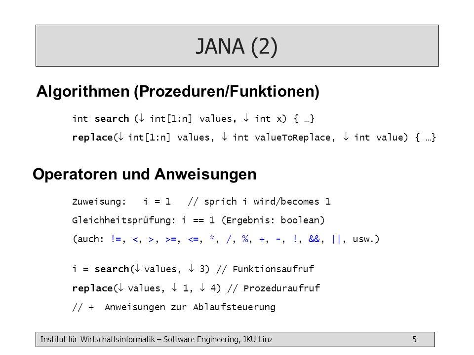Institut für Wirtschaftsinformatik – Software Engineering, JKU Linz 5 JANA (2) Algorithmen (Prozeduren/Funktionen) Zuweisung: i = 1 // sprich i wird/becomes 1 Gleichheitsprüfung: i == 1 (Ergebnis: boolean) (auch: !=,, >=, <=, *, /, %, +, -, !, &&, ||, usw.) i = search( values, 3) // Funktionsaufruf replace( values, 1, 4) // Prozeduraufruf // + Anweisungen zur Ablaufsteuerung Operatoren und Anweisungen int search ( int[1:n] values, int x) { …} replace( int[1:n] values, int valueToReplace, int value) { …}