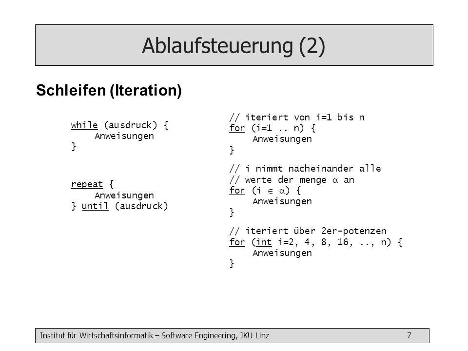 Institut für Wirtschaftsinformatik – Software Engineering, JKU Linz 7 Ablaufsteuerung (2) Schleifen (Iteration) while (ausdruck) { Anweisungen } repeat { Anweisungen } until (ausdruck) // iteriert von i=1 bis n for (i=1..
