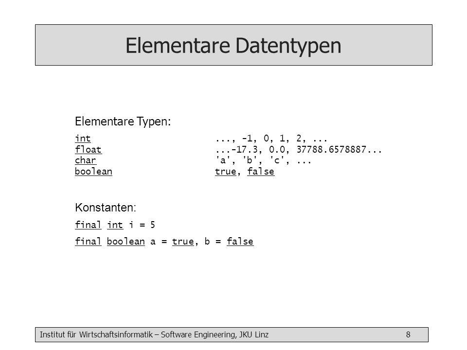 Institut für Wirtschaftsinformatik – Software Engineering, JKU Linz 8 Elementare Datentypen Elementare Typen: int..., -1, 0, 1, 2,... float...-17.3, 0