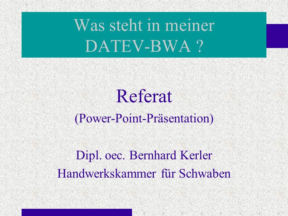 Was steht in meiner DATEV-BWA ? Referat (Power-Point-Präsentation) Dipl. oec. Bernhard Kerler Handwerkskammer für Schwaben